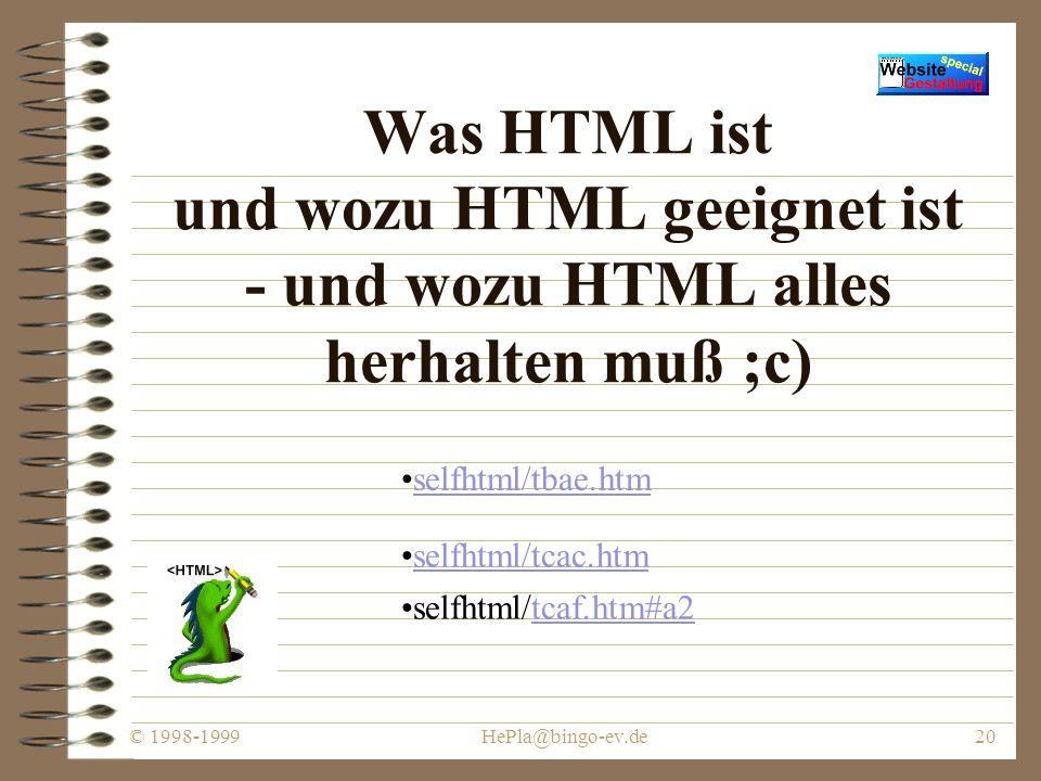 © 1998-1999HePla@bingo-ev.de19 Präsentieren (Fortsetzung) Streben Sie nach ständiger Verbesserung: –Messen Sie den Erfolg Ihrer Site –Identifizieren Sie die Stärken und die verbesserungsbedürftigen Gebiete –Entscheiden Sie, wie Ihre Website verbessert werden kann Behalten Sie die Aufmerksamkeit des Surfers http://www.franken.de/users/tychen/faq/htmlfaq-8.html Webserverstatistik: http://www.bingo.baynet.de/statistik/www1999/frames.htmlwww1999/frames.html Webcounter
