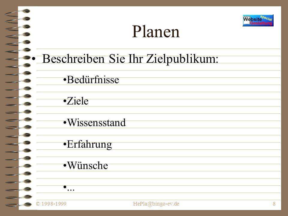© 1998-1999HePla@bingo-ev.de8 Planen Beschreiben Sie Ihr Zielpublikum: Bedürfnisse Ziele Wissensstand Erfahrung Wünsche...