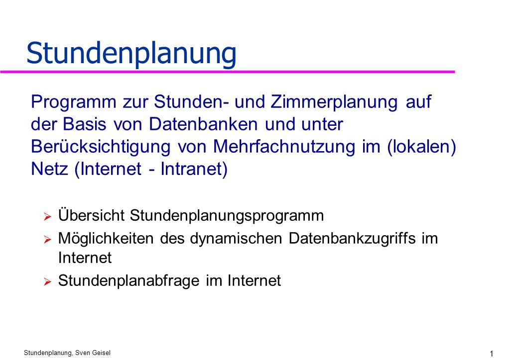 Stundenplanung, Sven Geisel 1 Stundenplanung  Übersicht Stundenplanungsprogramm  Möglichkeiten des dynamischen Datenbankzugriffs im Internet  Stund