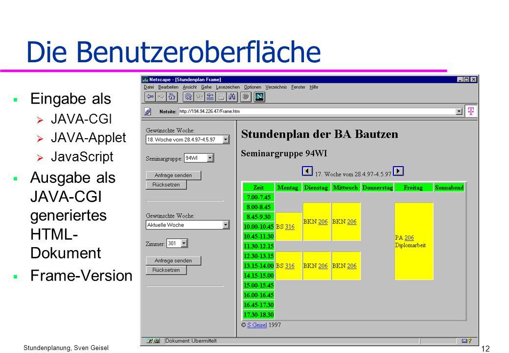 Stundenplanung, Sven Geisel 12 Die Benutzeroberfläche  Eingabe als  JAVA-CGI  JAVA-Applet  JavaScript  Ausgabe als JAVA-CGI generiertes HTML- Dok