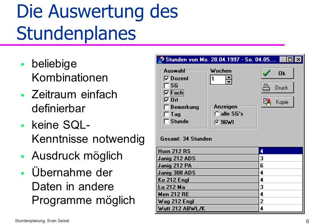 Stundenplanung, Sven Geisel 6 Die Auswertung des Stundenplanes  beliebige Kombinationen  Zeitraum einfach definierbar  keine SQL- Kenntnisse notwen