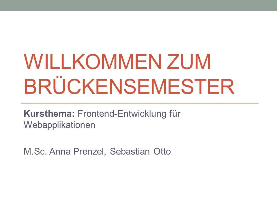 WILLKOMMEN ZUM BRÜCKENSEMESTER Kursthema: Frontend-Entwicklung für Webapplikationen M.Sc. Anna Prenzel, Sebastian Otto