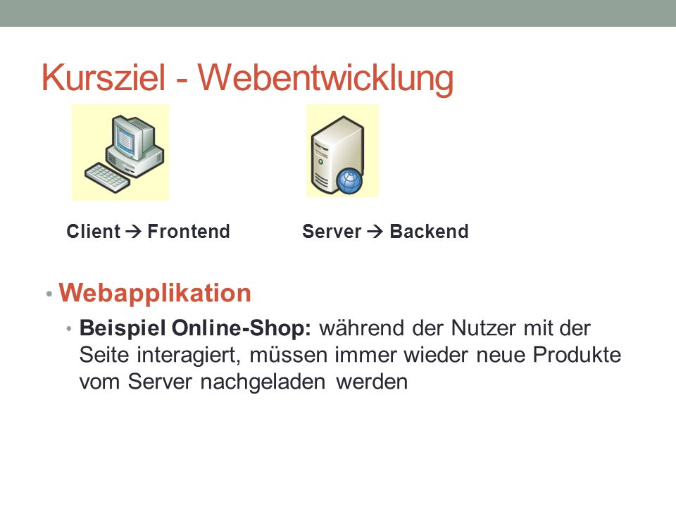 Kursziel - Webentwicklung Webapplikation Beispiel Online-Shop: während der Nutzer mit der Seite interagiert, müssen immer wieder neue Produkte vom Ser