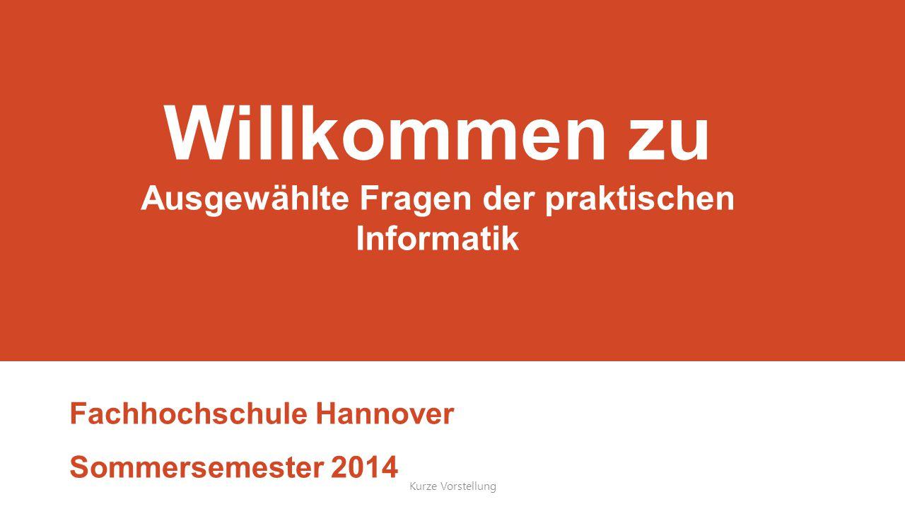 Willkommen zu Ausgewählte Fragen der praktischen Informatik Fachhochschule Hannover Sommersemester 2014 Kurze Vorstellung