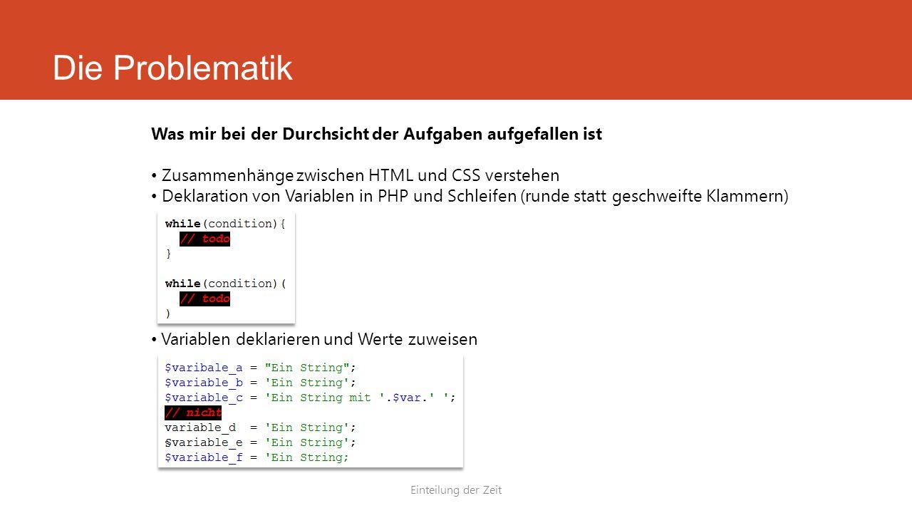 Die Problematik Einteilung der Zeit Was mir bei der Durchsicht der Aufgaben aufgefallen ist Zusammenhänge zwischen HTML und CSS verstehen Deklaration von Variablen in PHP und Schleifen (runde statt geschweifte Klammern) Variablen deklarieren und Werte zuweisen