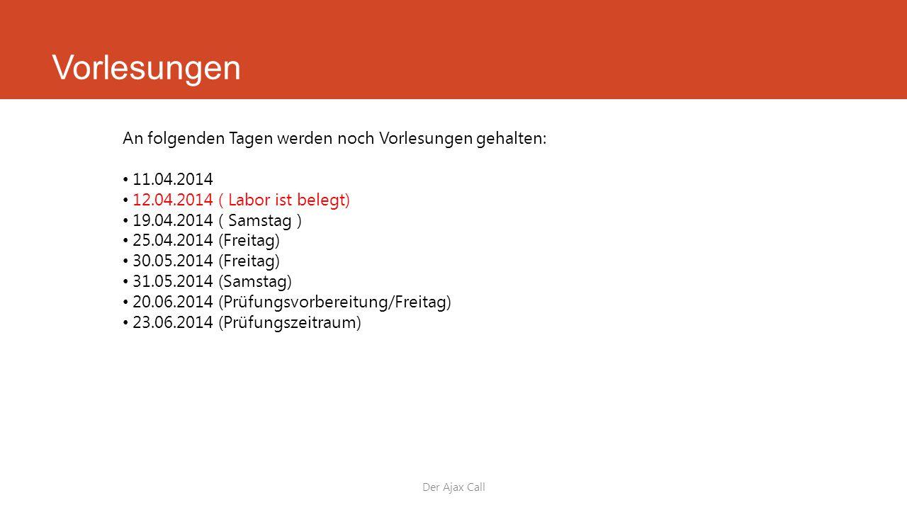 Vorlesungen Der Ajax Call An folgenden Tagen werden noch Vorlesungen gehalten: 11.04.2014 12.04.2014 ( Labor ist belegt) 19.04.2014 ( Samstag ) 25.04.2014 (Freitag) 30.05.2014 (Freitag) 31.05.2014 (Samstag) 20.06.2014 (Prüfungsvorbereitung/Freitag) 23.06.2014 (Prüfungszeitraum)