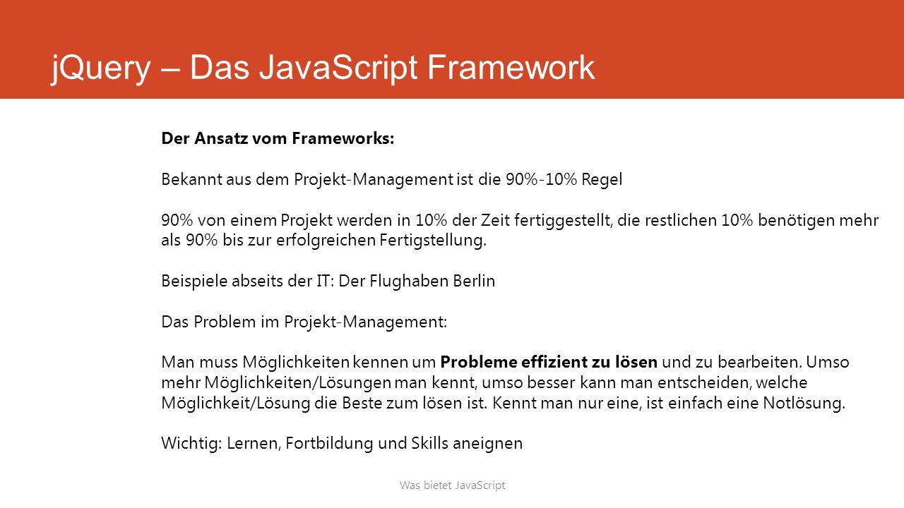jQuery – Das JavaScript Framework Was bietet JavaScript Der Ansatz vom Frameworks: Bekannt aus dem Projekt-Management ist die 90%-10% Regel 90% von einem Projekt werden in 10% der Zeit fertiggestellt, die restlichen 10% benötigen mehr als 90% bis zur erfolgreichen Fertigstellung.