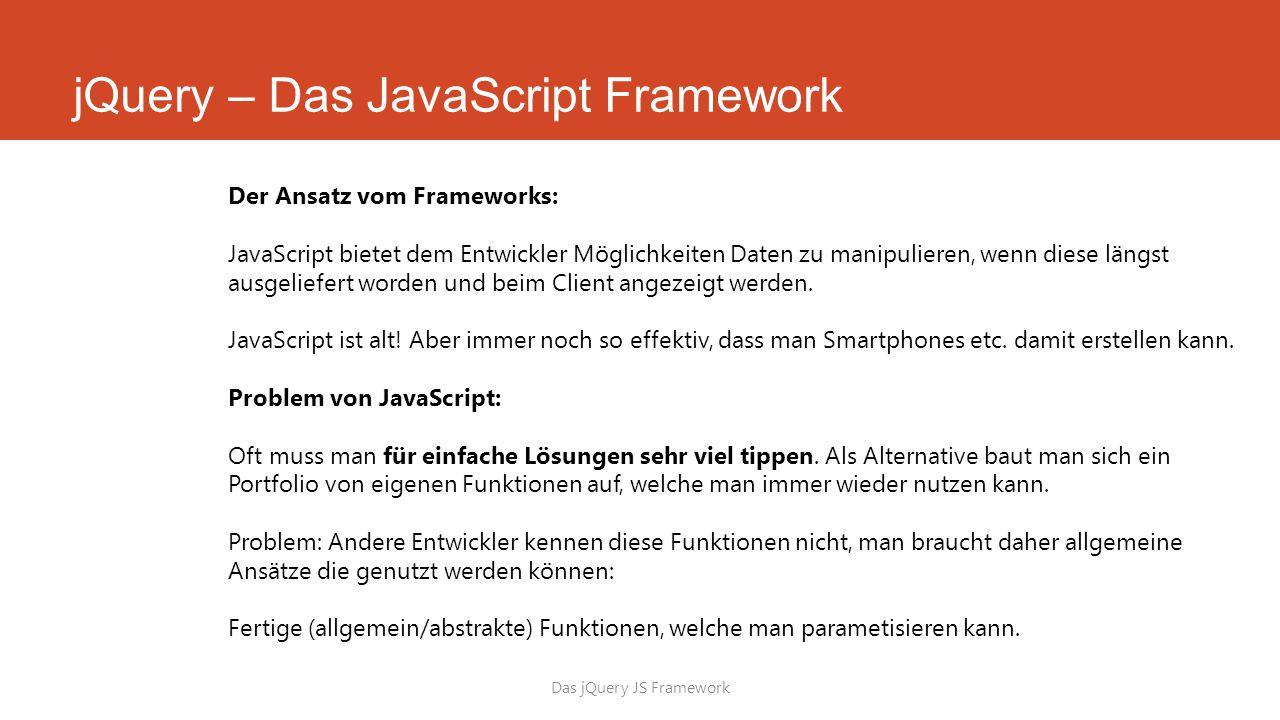 jQuery – Das JavaScript Framework Das jQuery JS Framework Der Ansatz vom Frameworks: JavaScript bietet dem Entwickler Möglichkeiten Daten zu manipulieren, wenn diese längst ausgeliefert worden und beim Client angezeigt werden.