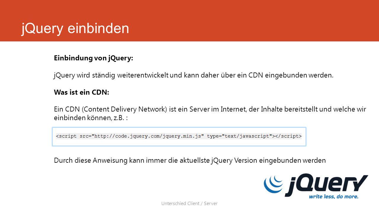 jQuery einbinden Unterschied Client / Server Einbindung von jQuery: jQuery wird ständig weiterentwickelt und kann daher über ein CDN eingebunden werden.