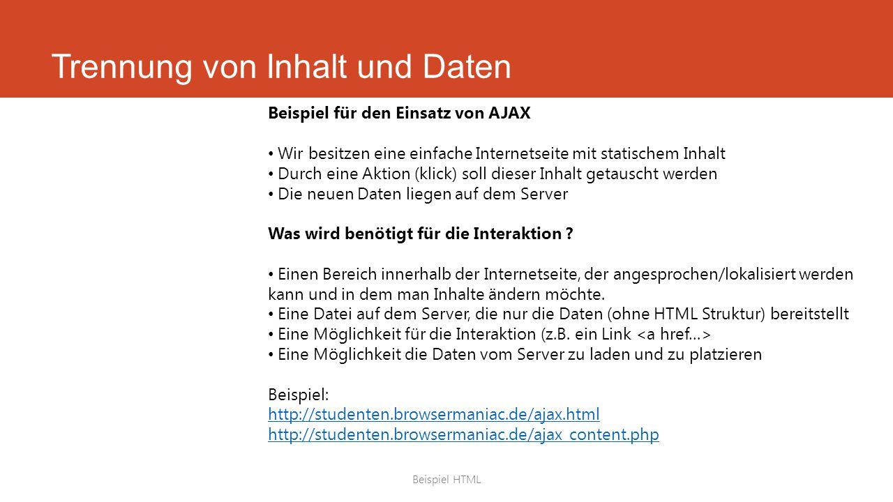 Trennung von Inhalt und Daten Beispiel HTML Beispiel für den Einsatz von AJAX Wir besitzen eine einfache Internetseite mit statischem Inhalt Durch eine Aktion (klick) soll dieser Inhalt getauscht werden Die neuen Daten liegen auf dem Server Was wird benötigt für die Interaktion .