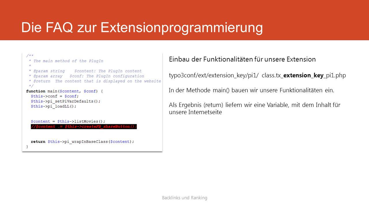 Die FAQ zur Extensionprogrammierung Backlinks und Ranking Einbau der Funktionalitäten für unsere Extension typo3conf/ext/extension_key/pi1/ class.tx_extension_key_pi1.php In der Methode main() bauen wir unsere Funktionalitäten ein.