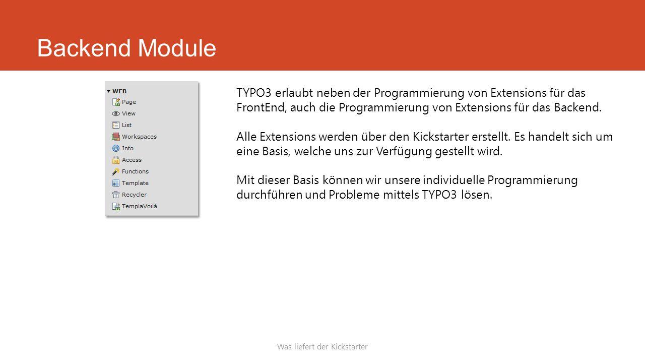 Backend Module Was liefert der Kickstarter TYPO3 erlaubt neben der Programmierung von Extensions für das FrontEnd, auch die Programmierung von Extensions für das Backend.