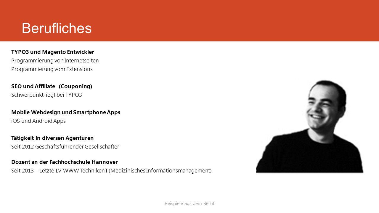 TYPO3 und Magento Entwickler Programmierung von Internetseiten Programmierung vom Extensions SEO und Affiliate (Couponing) Schwerpunkt liegt bei TYPO3 Mobile Webdesign und Smartphone Apps iOS und Android Apps Tätigkeit in diversen Agenturen Seit 2012 Geschäftsführender Gesellschafter Dozent an der Fachhochschule Hannover Seit 2013 – Letzte LV WWW Techniken I (Medizinisches Informationsmanagement) Beispiele aus dem Beruf