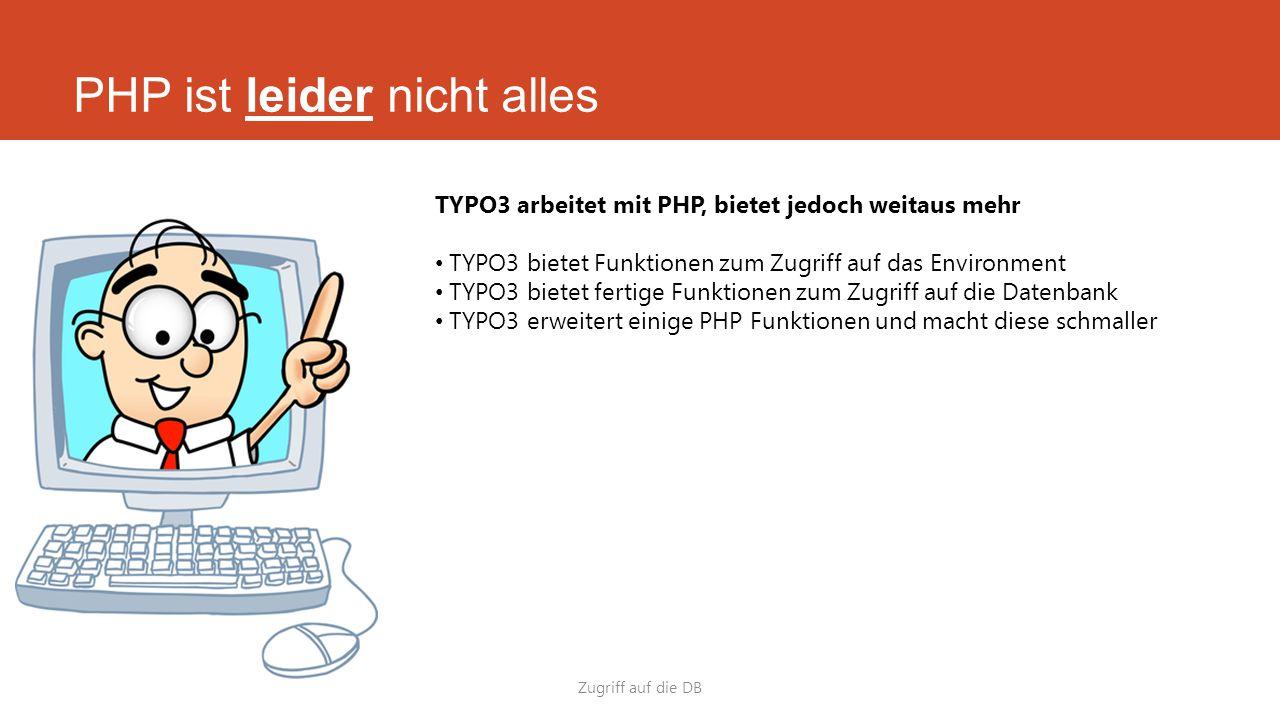 PHP ist leider nicht alles Zugriff auf die DB TYPO3 arbeitet mit PHP, bietet jedoch weitaus mehr TYPO3 bietet Funktionen zum Zugriff auf das Environment TYPO3 bietet fertige Funktionen zum Zugriff auf die Datenbank TYPO3 erweitert einige PHP Funktionen und macht diese schmaller