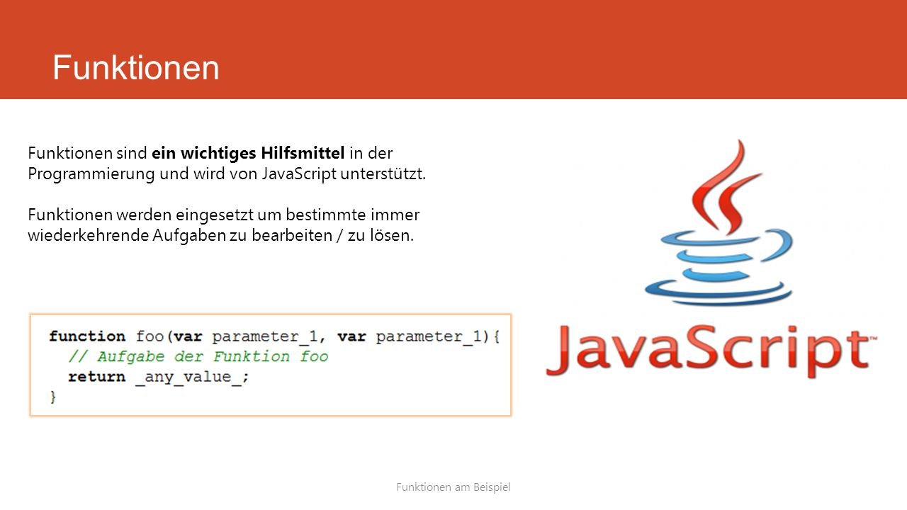 Funktionen Funktionen am Beispiel Funktionen sind ein wichtiges Hilfsmittel in der Programmierung und wird von JavaScript unterstützt.