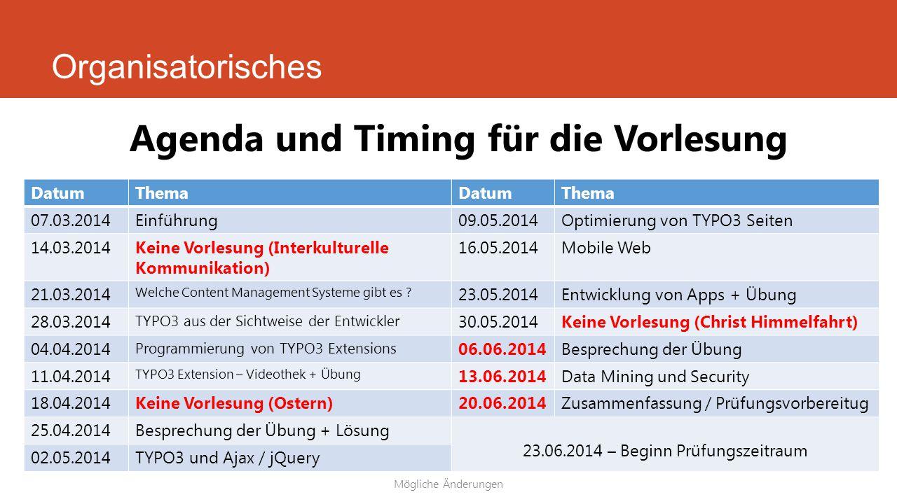 (Mögliche) Änderungen im Mai Einteilung der Gruppe Umzug in die Schweiz am 01.06.2014 DatumThemaDatumThema 07.03.2014 (FR)Einführung02.05.2014 (FR)Optimierung von TYPO3 21.03.2014 (FR)Welche CMS gibt es ?03.05.2014 (SA)Mobile Web 22.03.2014 (SA)TYPO3 aus der Sichtweise der Entwickler09.05.2014 (FR)Entwicklung von Apps + Übung 28.03.2014 (FR)Programmierung von TYPO3 Extensions16.05.2014 (FR)Besprechung der Übung 04.04.2014 (FR)TYPO3 Extension Videothek + Übung23.05.2014(FR)Vorbereitung zur Prüfung 11.04.2014 (FR)Besprechung der Übung + Lösung 18.04.2014 (FR)Keine Vorlesung (Karfreitag) 19.04.2014 (SA)Eventuell LV 23.06.2014 – Beginn Prüfungszeitraum 25.04.2014 (FR)TYPO3 und AJAX / jQuery