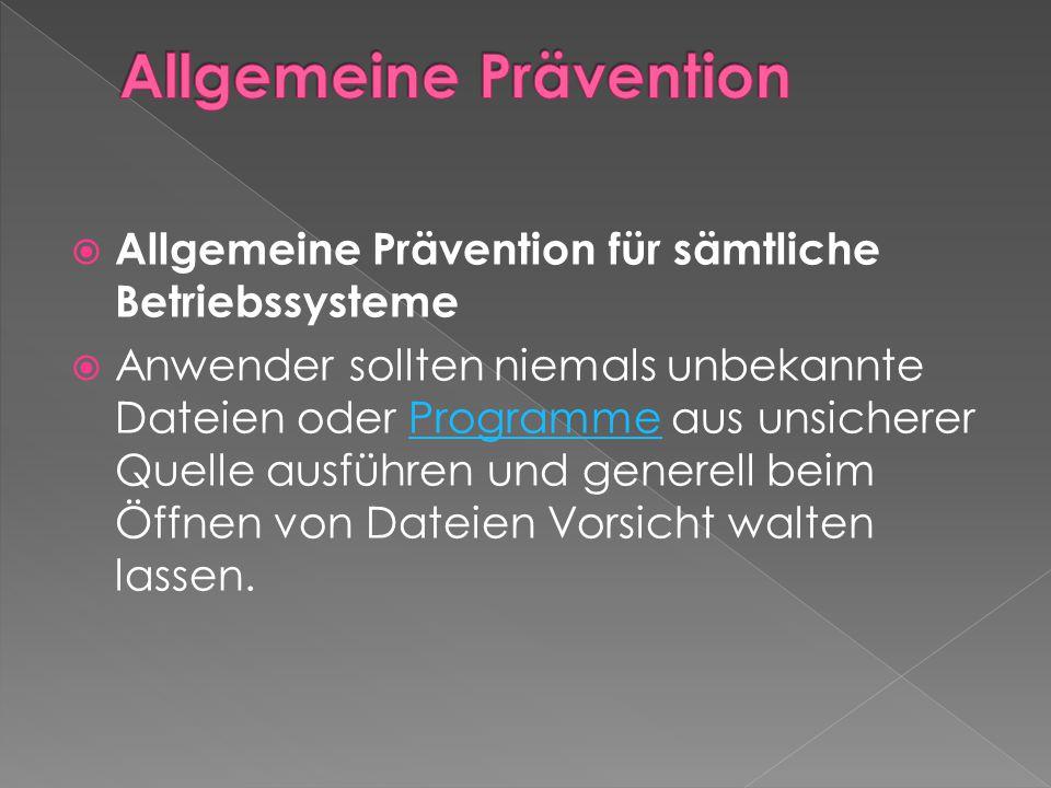  Allgemeine Prävention für sämtliche Betriebssysteme  Anwender sollten niemals unbekannte Dateien oder Programme aus unsicherer Quelle ausführen und generell beim Öffnen von Dateien Vorsicht walten lassen.Programme