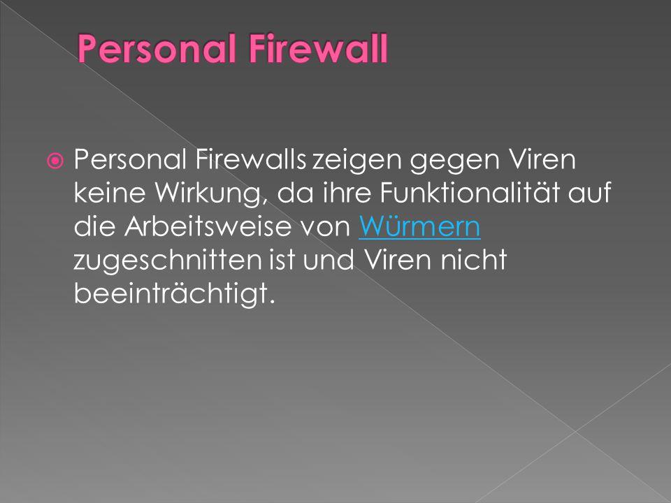  Personal Firewalls zeigen gegen Viren keine Wirkung, da ihre Funktionalität auf die Arbeitsweise von Würmern zugeschnitten ist und Viren nicht beeinträchtigt.Würmern