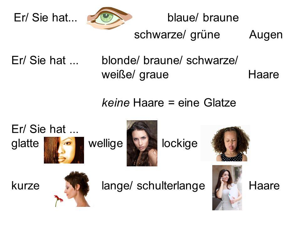 Er/ Sie hat... glatte wellige lockige kurze lange/ schulterlange Haare Er/ Sie hat... blaue/ braune schwarze/ grüne Augen Er/ Sie hat...blonde/ braune