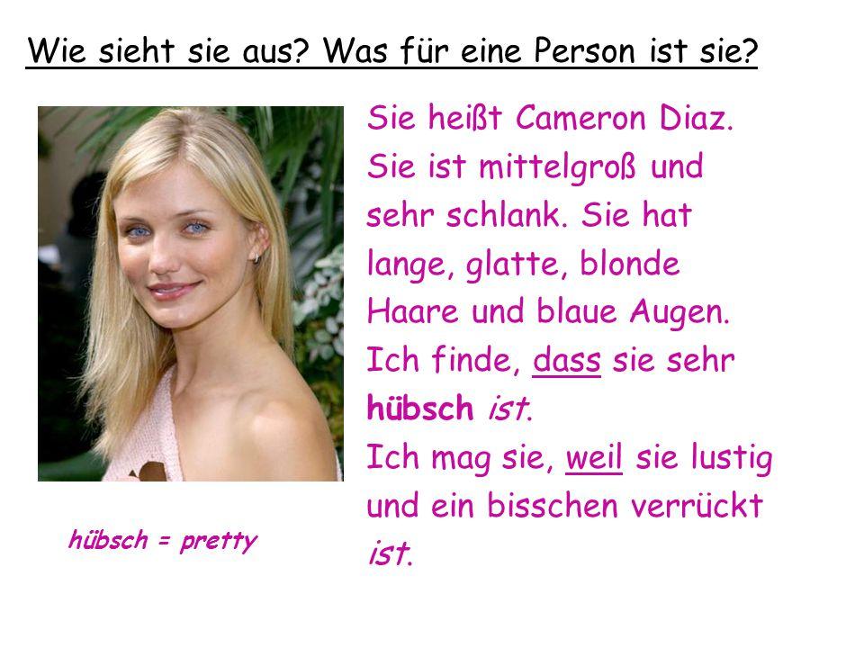 Wie sieht sie aus? Was für eine Person ist sie? Sie heißt Cameron Diaz. Sie ist mittelgroß und sehr schlank. Sie hat lange, glatte, blonde Haare und b