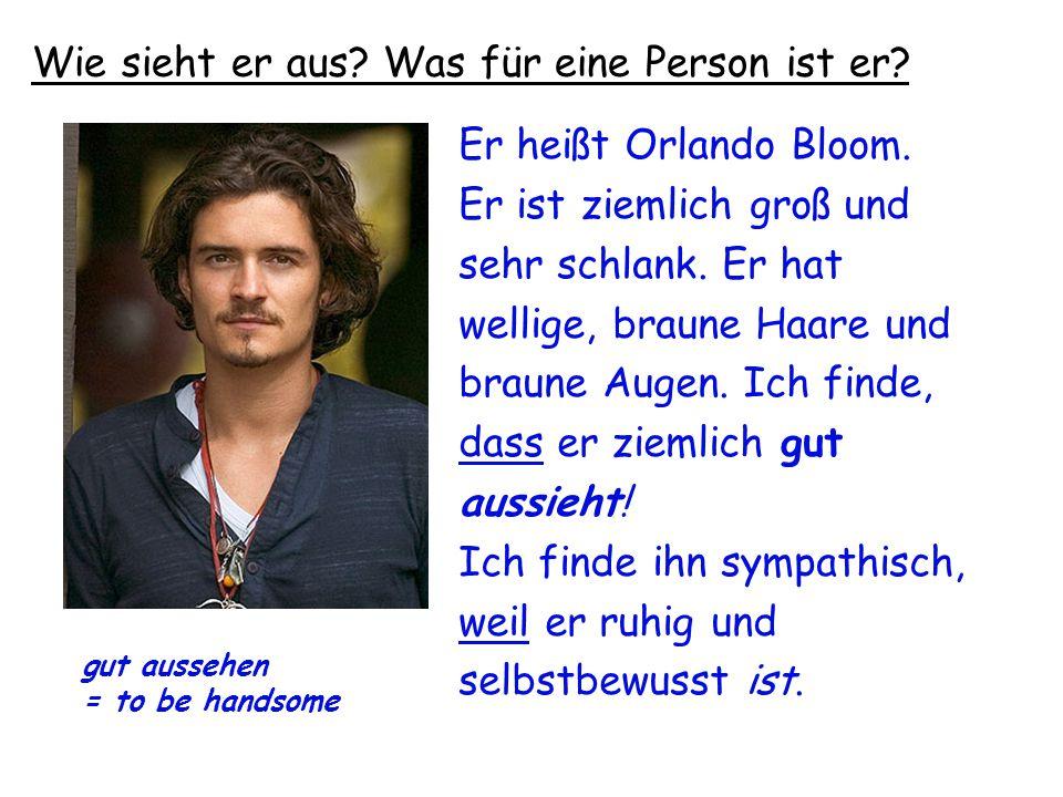 Er heißt Orlando Bloom. Er ist ziemlich groß und sehr schlank. Er hat wellige, braune Haare und braune Augen. Ich finde, dass er ziemlich gut aussieht