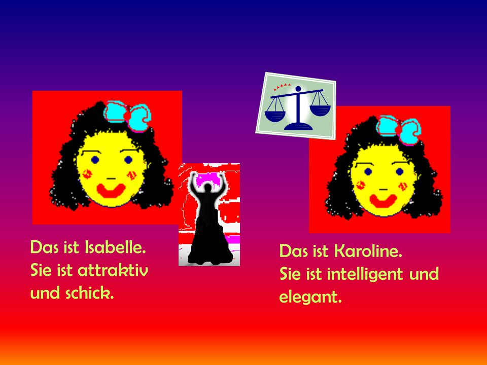 Das ist Isabelle. Sie ist attraktiv und schick. Das ist Karoline. Sie ist intelligent und elegant.