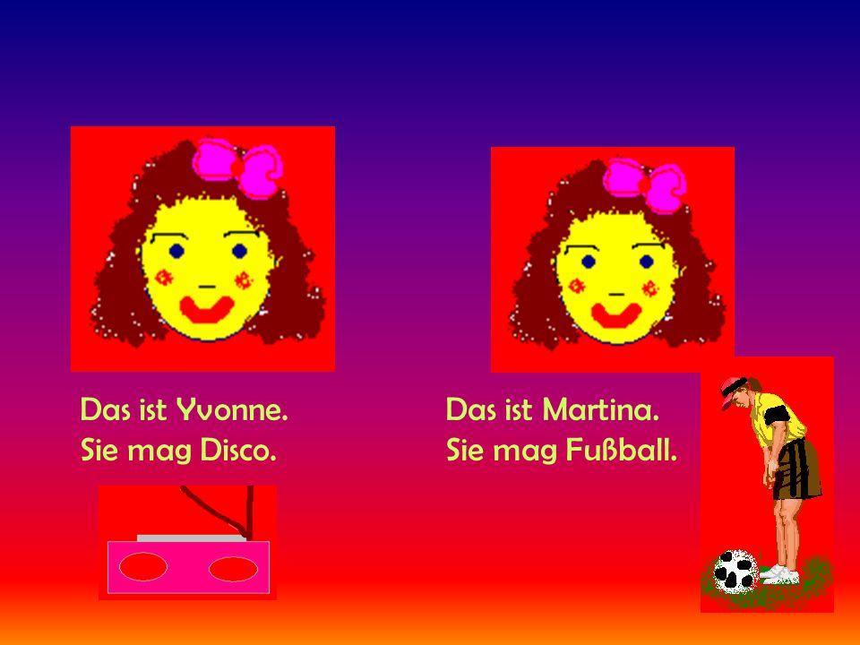 Das ist Yvonne. Sie mag Disco. Das ist Martina. Sie mag Fußball.