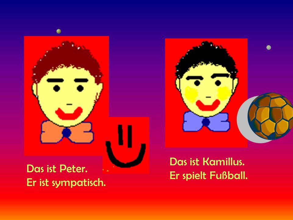 Das ist Peter. Er ist sympatisch. Das ist Kamillus. Er spielt Fußball.