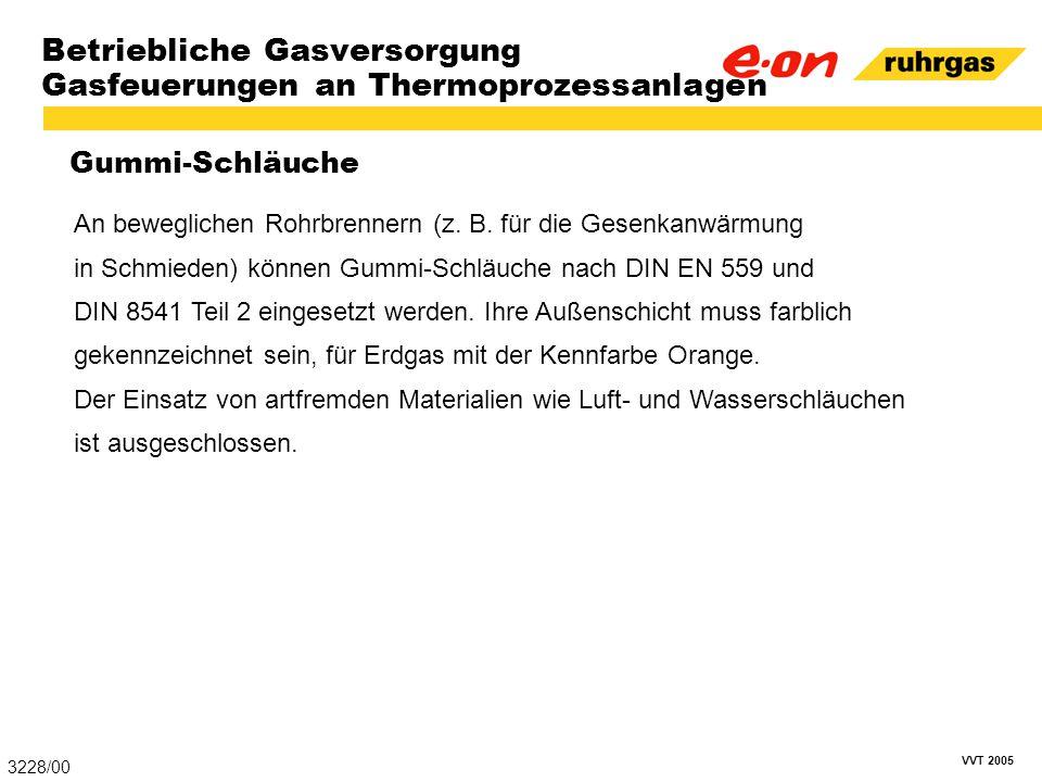 VVT 2005 Betriebliche Gasversorgung Gasfeuerungen an Thermoprozessanlagen Gummi-Schläuche 3228/00 An beweglichen Rohrbrennern (z. B. für die Gesenkanw