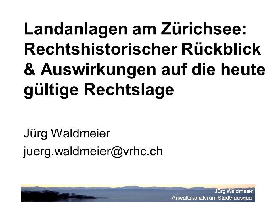 Jürg Waldmeier Anwaltskanzlei am Stadthausquai Landanlagen am Zürichsee: Rechtshistorischer Rückblick & Auswirkungen auf die heute gültige Rechtslage Jürg Waldmeier juerg.waldmeier@vrhc.ch