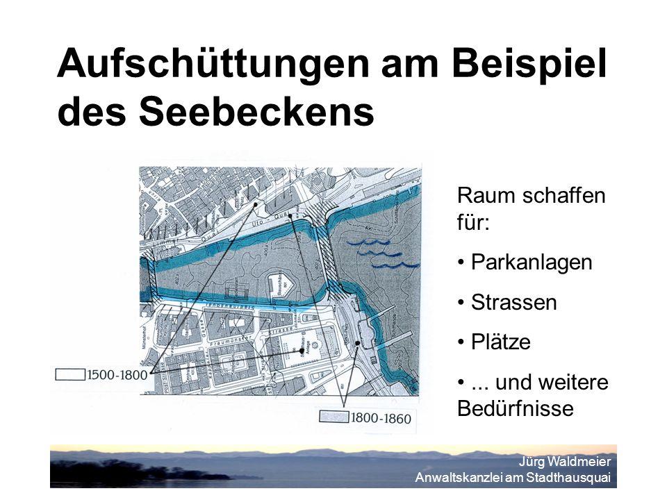 Jürg Waldmeier Anwaltskanzlei am Stadthausquai Aufschüttungen am Beispiel des Seebeckens Raum schaffen für: Parkanlagen Strassen Plätze...