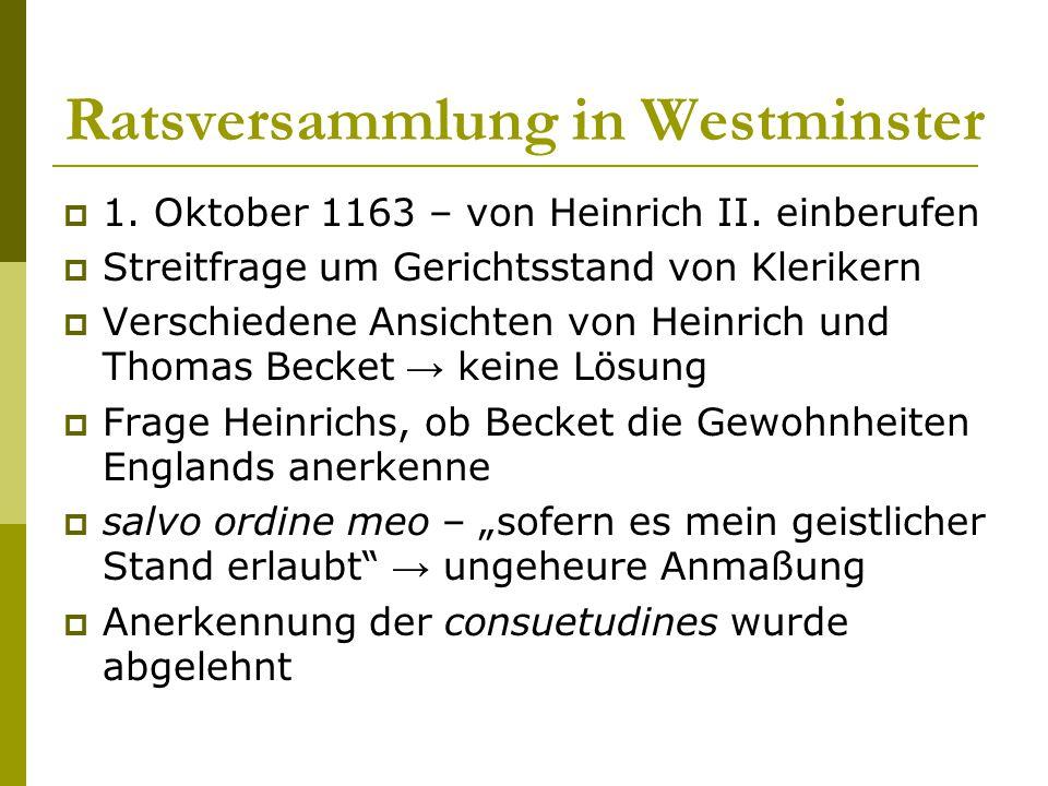 Ratsversammlung in Westminster  1. Oktober 1163 – von Heinrich II. einberufen  Streitfrage um Gerichtsstand von Klerikern  Verschiedene Ansichten v