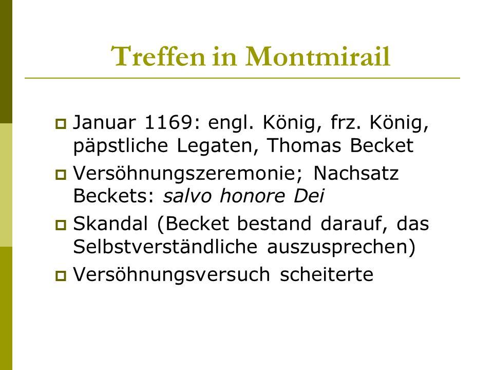 Treffen in Montmirail  Januar 1169: engl. König, frz. König, päpstliche Legaten, Thomas Becket  Versöhnungszeremonie; Nachsatz Beckets: salvo honore