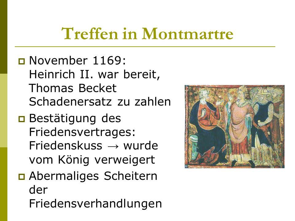 Treffen in Montmartre  November 1169: Heinrich II. war bereit, Thomas Becket Schadenersatz zu zahlen  Bestätigung des Friedensvertrages: Friedenskus