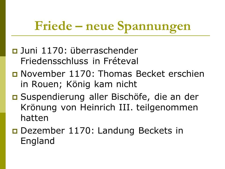 Friede – neue Spannungen  Juni 1170: überraschender Friedensschluss in Fréteval  November 1170: Thomas Becket erschien in Rouen; König kam nicht  S