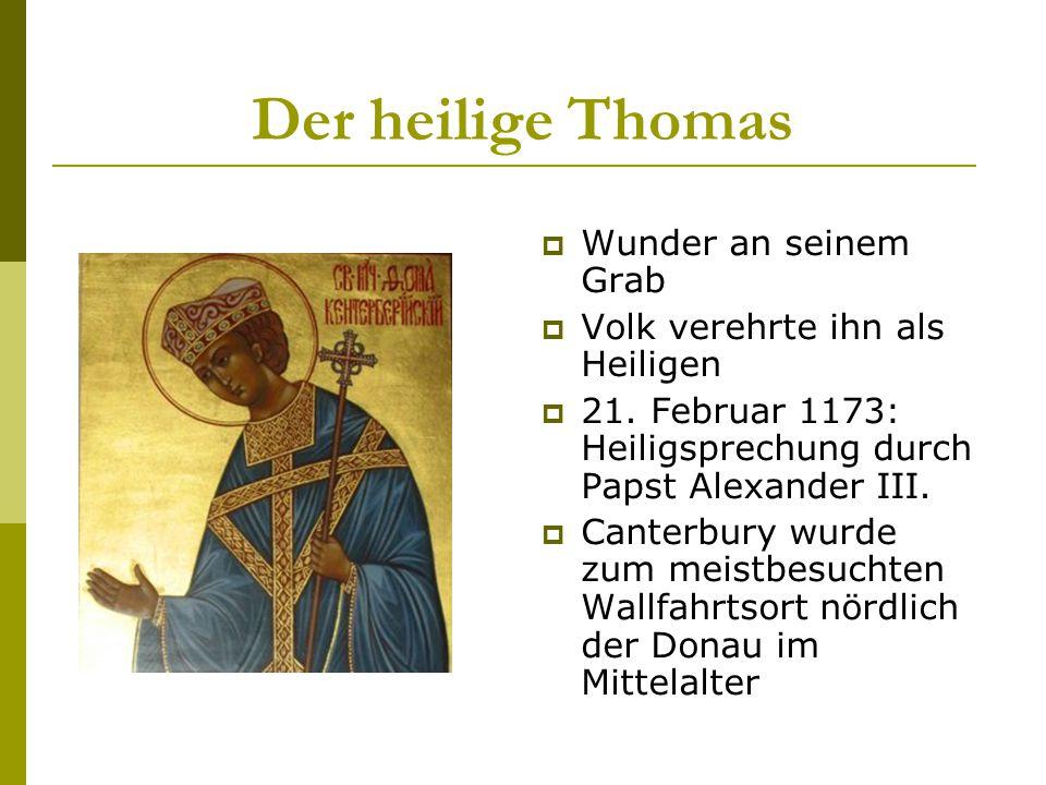 Der heilige Thomas  Wunder an seinem Grab  Volk verehrte ihn als Heiligen  21. Februar 1173: Heiligsprechung durch Papst Alexander III.  Canterbur