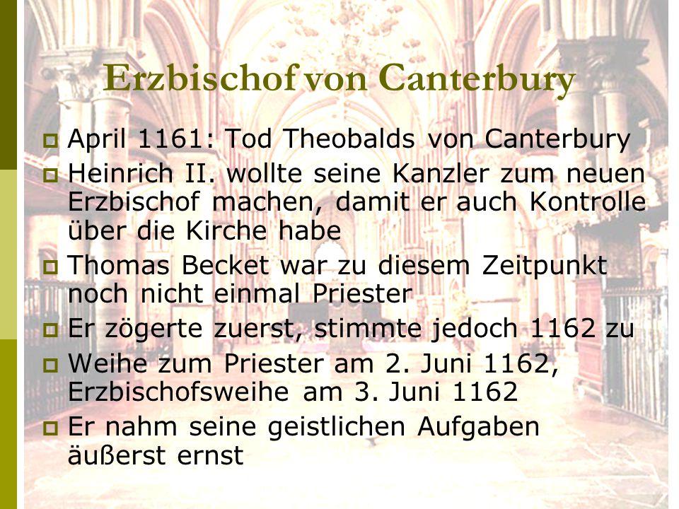 Erzbischof von Canterbury  April 1161: Tod Theobalds von Canterbury  Heinrich II. wollte seine Kanzler zum neuen Erzbischof machen, damit er auch Ko