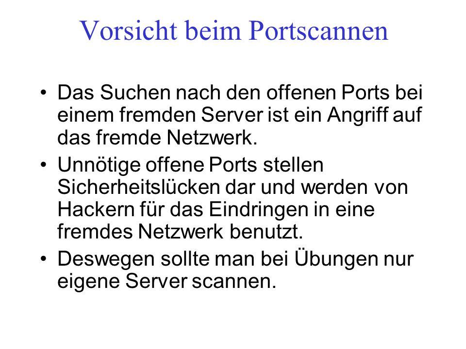 Vorsicht beim Portscannen Das Suchen nach den offenen Ports bei einem fremden Server ist ein Angriff auf das fremde Netzwerk. Unnötige offene Ports st