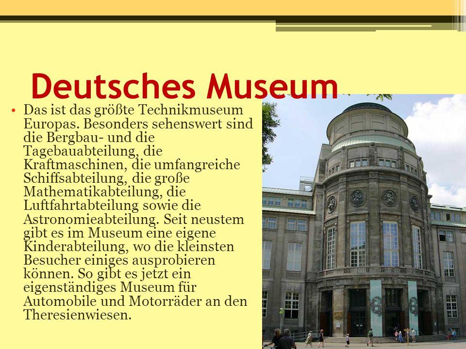 Deutsches Museum Das ist das größte Technikmuseum Europas. Besonders sehenswert sind die Bergbau- und die Tagebauabteilung, die Kraftmaschinen, die um