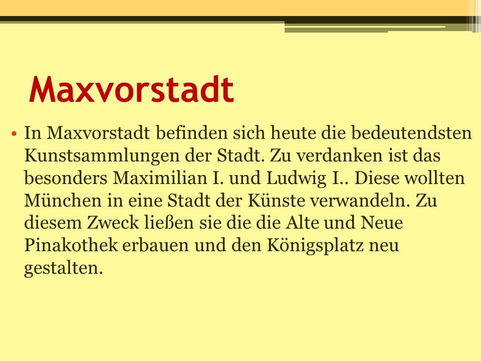 Maxvorstadt In Maxvorstadt befinden sich heute die bedeutendsten Kunstsammlungen der Stadt. Zu verdanken ist das besonders Maximilian I. und Ludwig I.