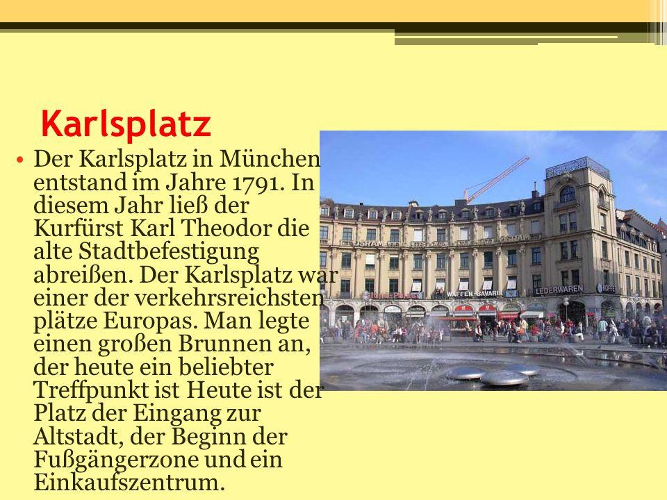Karlsplatz Der Karlsplatz in München entstand im Jahre 1791. In diesem Jahr ließ der Kurfürst Karl Theodor die alte Stadtbefestigung abreißen. Der Kar