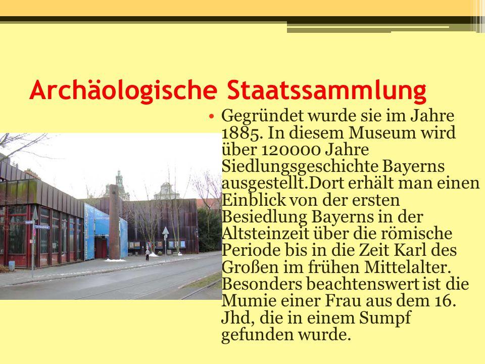 Archäologische Staatssammlung Gegründet wurde sie im Jahre 1885. In diesem Museum wird über 120000 Jahre Siedlungsgeschichte Bayerns ausgestellt.Dort