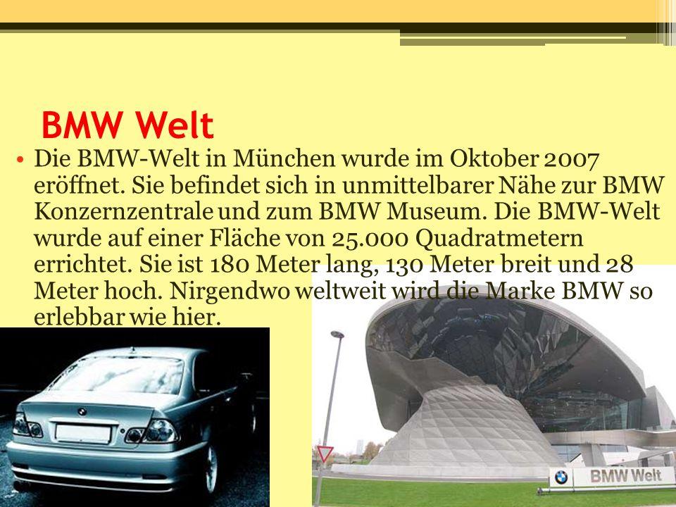 BMW Welt Die BMW-Welt in München wurde im Oktober 2007 eröffnet. Sie befindet sich in unmittelbarer Nähe zur BMW Konzernzentrale und zum BMW Museum. D