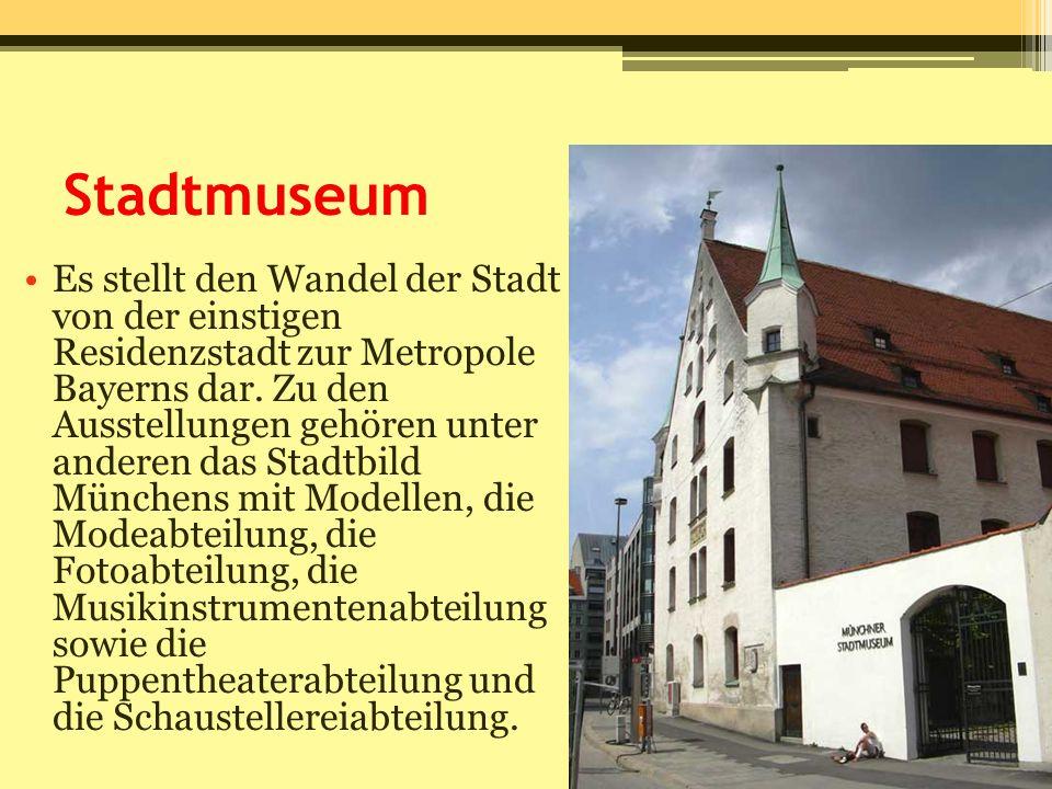 Stadtmuseum Es stellt den Wandel der Stadt von der einstigen Residenzstadt zur Metropole Bayerns dar. Zu den Ausstellungen gehören unter anderen das S