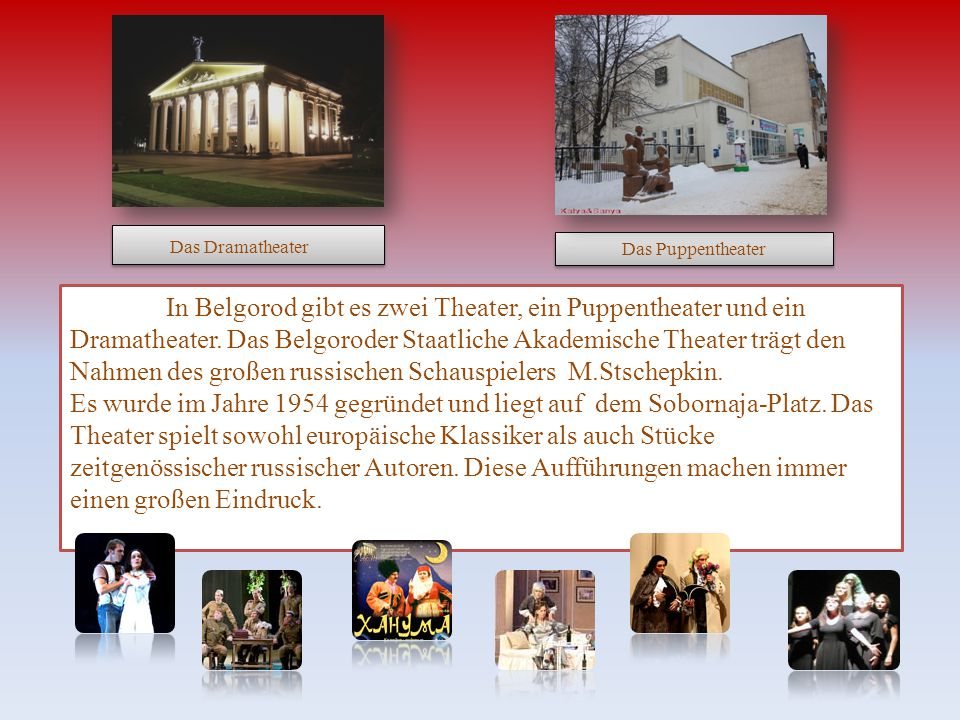 In Belgorod gibt es zwei Theater, ein Puppentheater und ein Dramatheater.