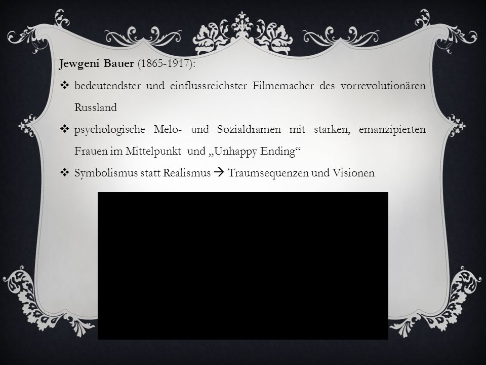 """Jewgeni Bauer (1865-1917):  bedeutendster und einflussreichster Filmemacher des vorrevolutionären Russland  psychologische Melo- und Sozialdramen mit starken, emanzipierten Frauen im Mittelpunkt und """"Unhappy Ending  Symbolismus statt Realismus  Traumsequenzen und Visionen"""
