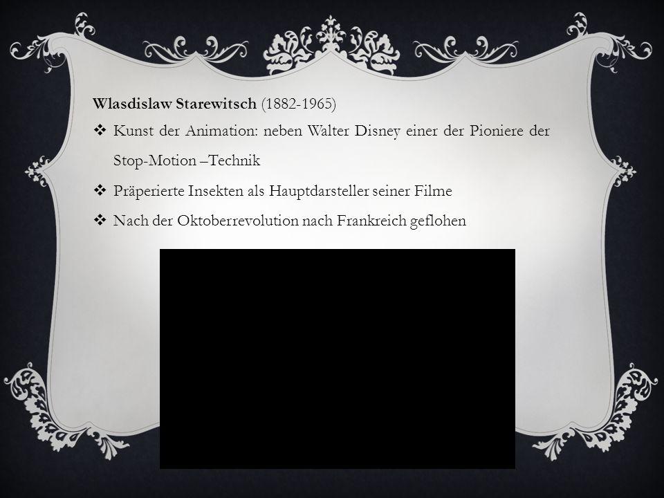Wlasdislaw Starewitsch (1882-1965)  Kunst der Animation: neben Walter Disney einer der Pioniere der Stop-Motion –Technik  Präperierte Insekten als Hauptdarsteller seiner Filme  Nach der Oktoberrevolution nach Frankreich geflohen