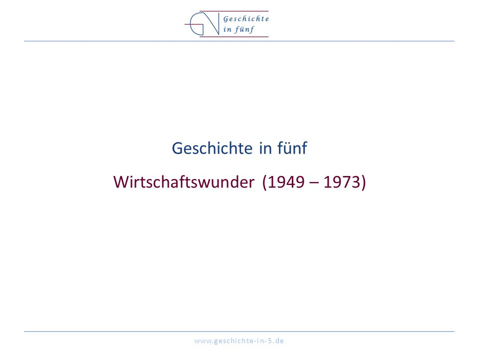 www.geschichte-in-5.de Geschichte in fünf Wirtschaftswunder (1949 – 1973)