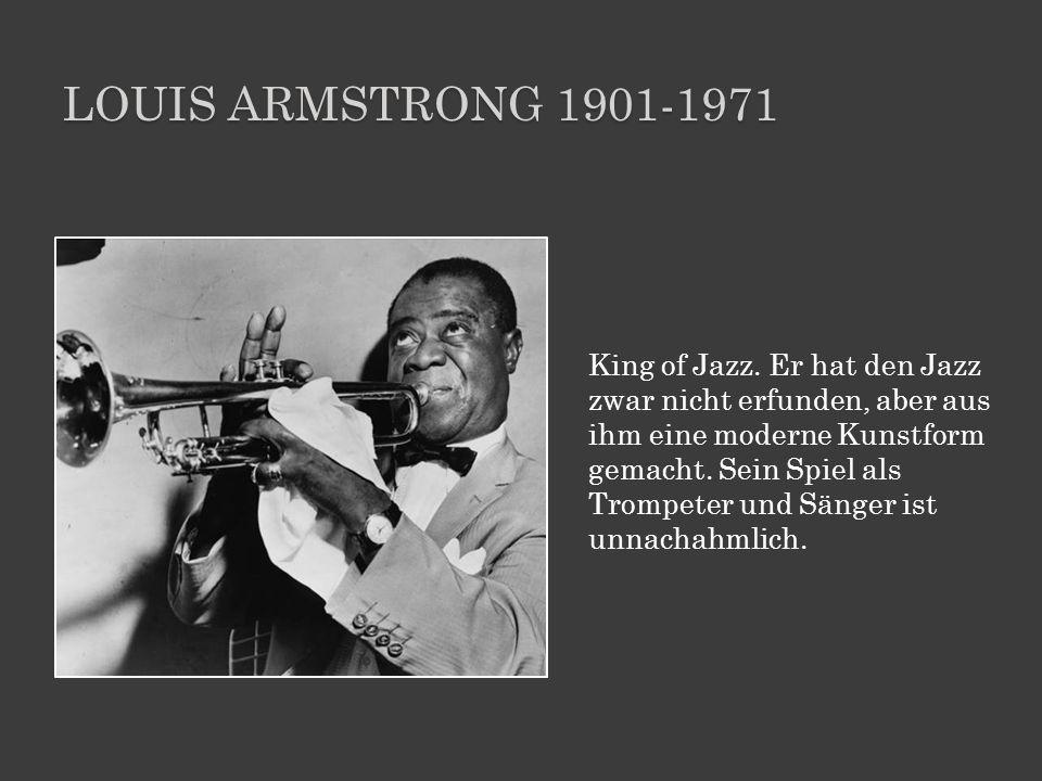 LOUIS ARMSTRONG 1901-1971 King of Jazz. Er hat den Jazz zwar nicht erfunden, aber aus ihm eine moderne Kunstform gemacht. Sein Spiel als Trompeter und