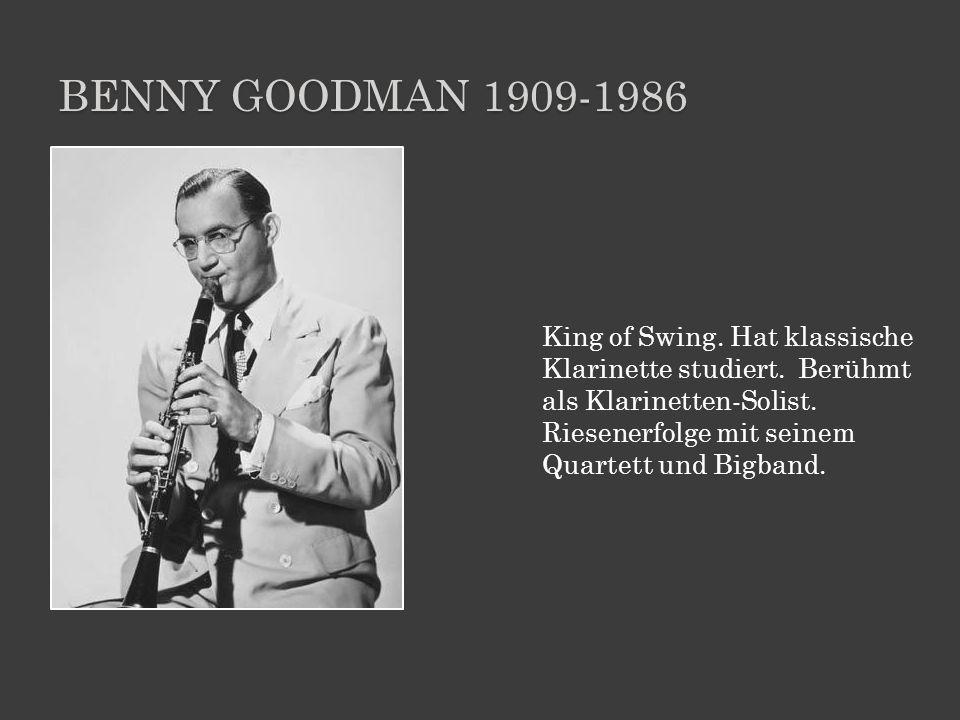 BENNY GOODMAN 1909-1986 King of Swing. Hat klassische Klarinette studiert. Berühmt als Klarinetten-Solist. Riesenerfolge mit seinem Quartett und Bigba
